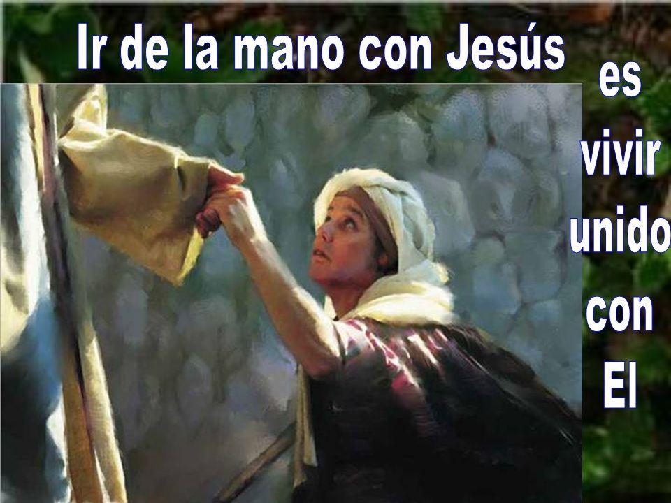 Si queremos que nuestra vida tenga frutos de vida eterna debe- mos estar unidos con Jesús, ir de su mano.