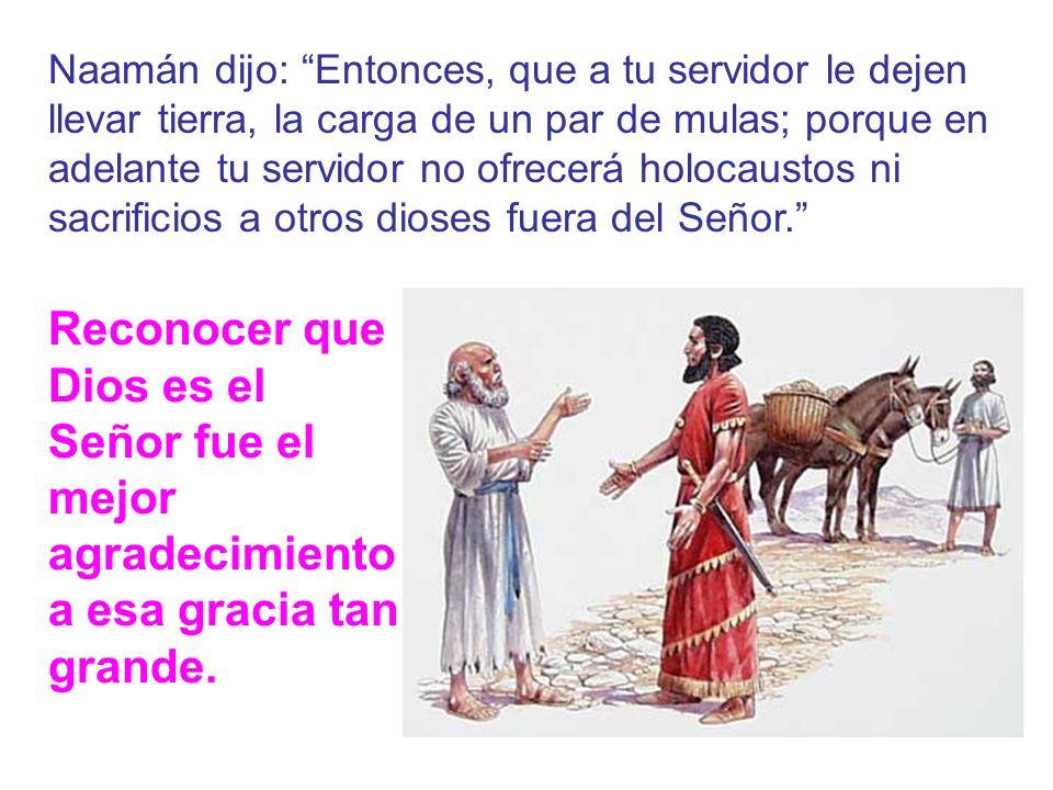 Naamán volvió donde el profeta diciendo: Ahora reconozco que no hay dios en toda la tierra más que el de Israel.
