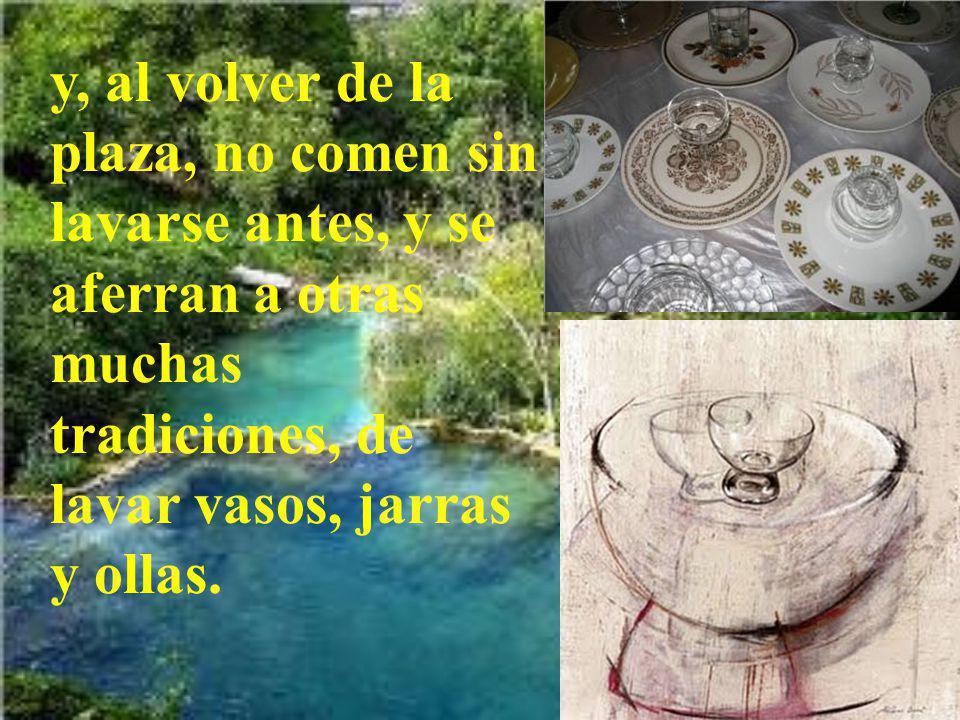 (Los fariseos, como los demás judíos, no comen sin lavarse antes las manos, restregando bien, aferrándose a la tradición de sus mayores;