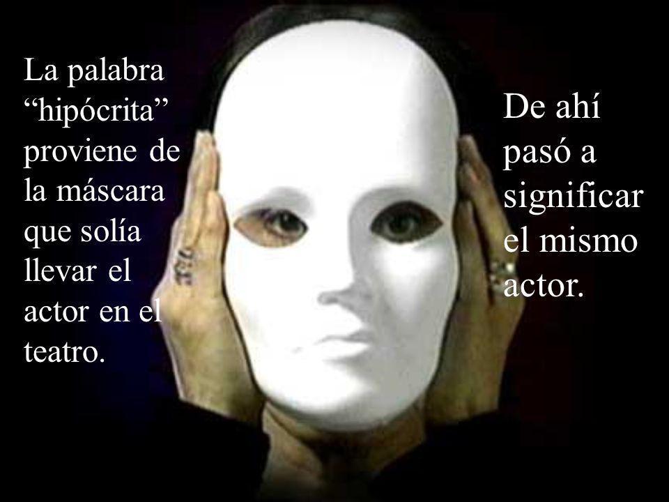 La palabra hipócrita proviene de la máscara que solía llevar el actor en el teatro.