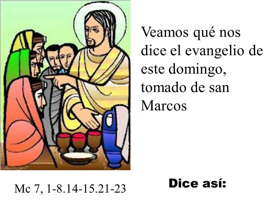 Veamos qué nos dice el evangelio de este domingo, tomado de san Marcos Mc 7, 1-8.14-15.21-23 Dice así:
