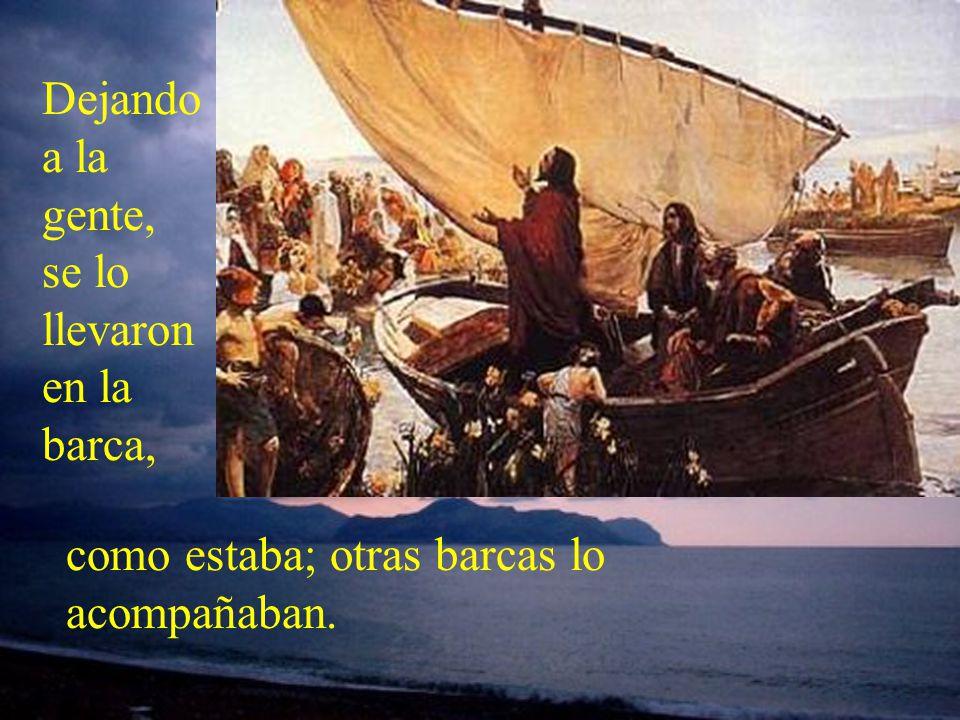Dejando a la gente, se lo llevaron en la barca, como estaba; otras barcas lo acompañaban.