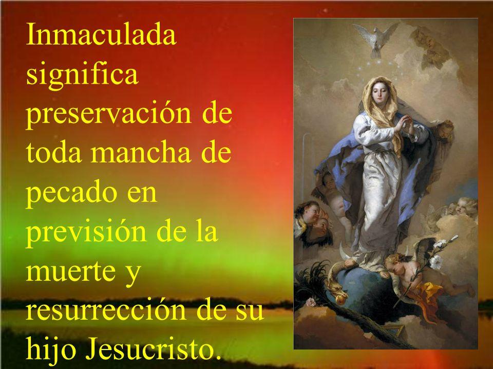 Inmaculada significa preservación de toda mancha de pecado en previsión de la muerte y resurrección de su hijo Jesucristo.