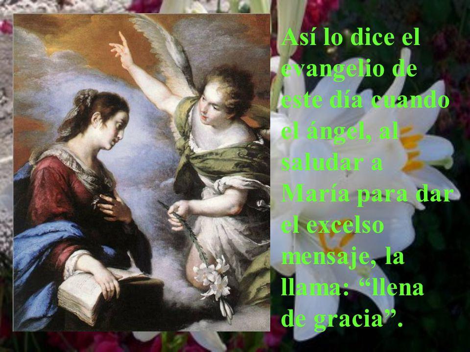 Así lo dice el evangelio de este día cuando el ángel, al saludar a María para dar el excelso mensaje, la llama: llena de gracia.