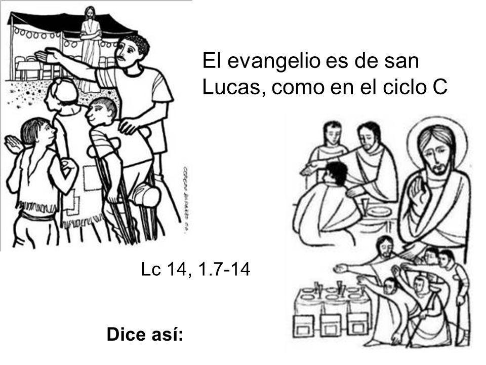 El evangelio es de san Lucas, como en el ciclo C Lc 14, 1.7-14 Dice así: