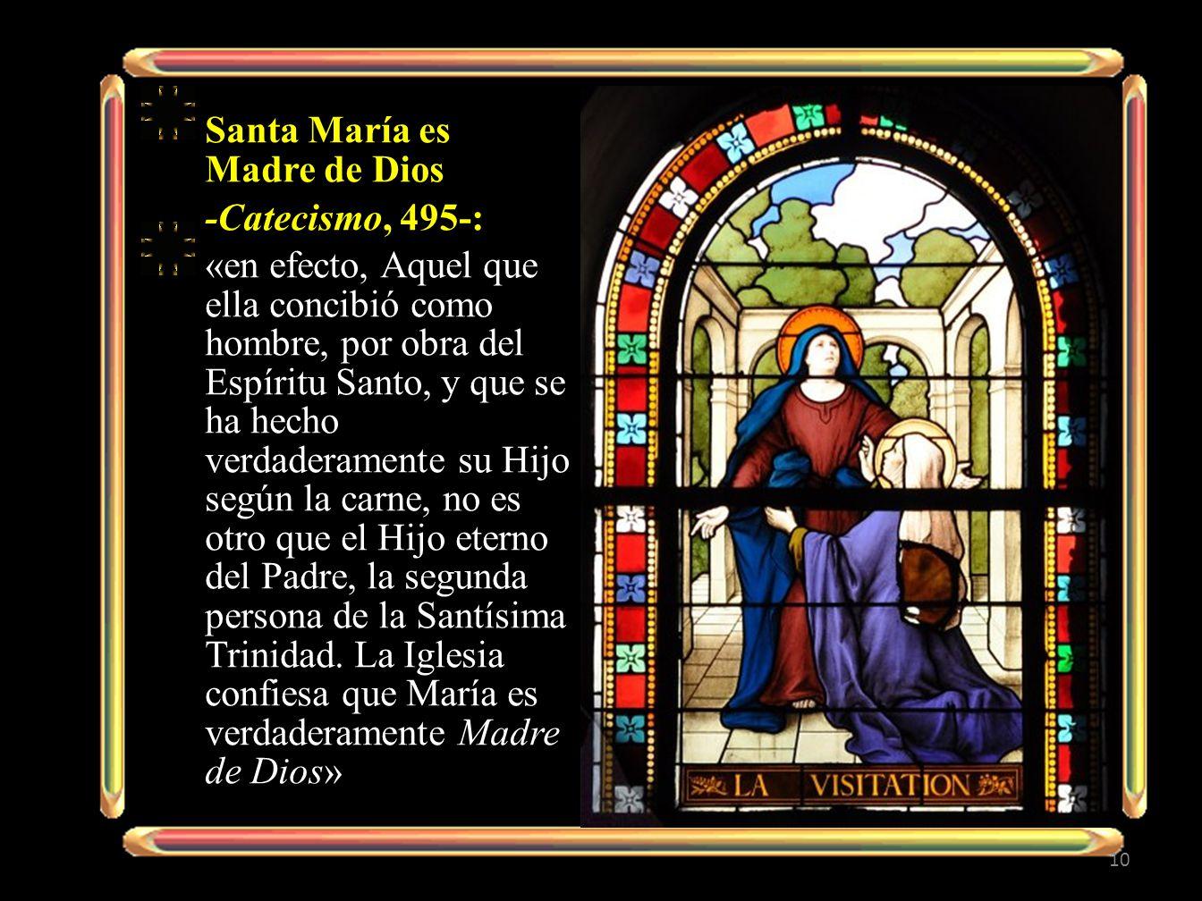 Santa María es Madre de Dios -Catecismo, 495-: «en efecto, Aquel que ella concibió como hombre, por obra del Espíritu Santo, y que se ha hecho verdaderamente su Hijo según la carne, no es otro que el Hijo eterno del Padre, la segunda persona de la Santísima Trinidad.