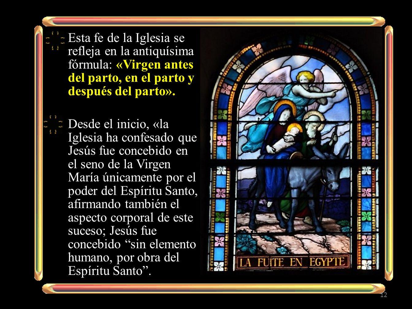 Esta fe de la Iglesia se refleja en la antiquísima fórmula: «Virgen antes del parto, en el parto y después del parto».