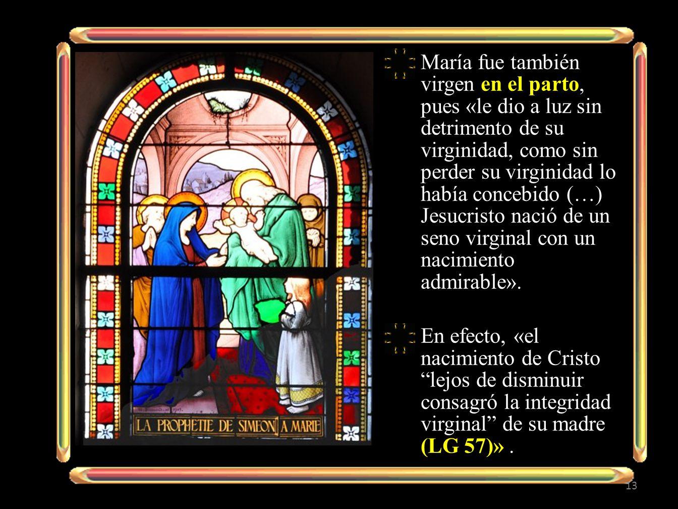 María fue también virgen en el parto, pues «le dio a luz sin detrimento de su virginidad, como sin perder su virginidad lo había concebido (…) Jesucristo nació de un seno virginal con un nacimiento admirable».