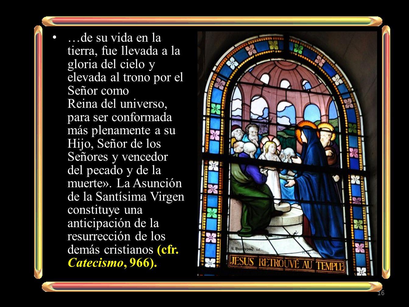…de su vida en la tierra, fue llevada a la gloria del cielo y elevada al trono por el Señor como Reina del universo, para ser conformada más plenamente a su Hijo, Señor de los Señores y vencedor del pecado y de la muerte».