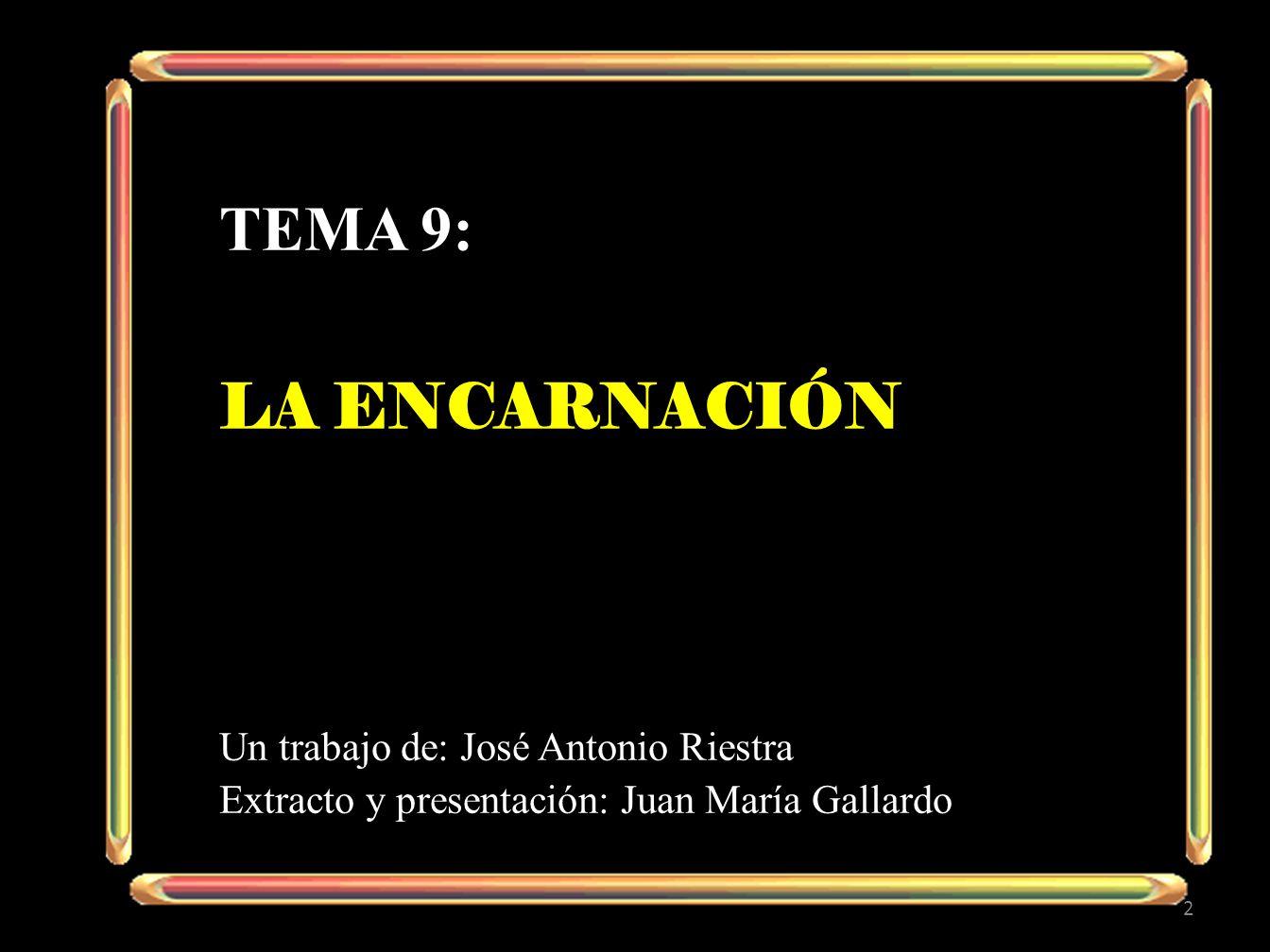 TEMA 9: LA ENCARNACIÓN Un trabajo de: José Antonio Riestra Extracto y presentación: Juan María Gallardo 2