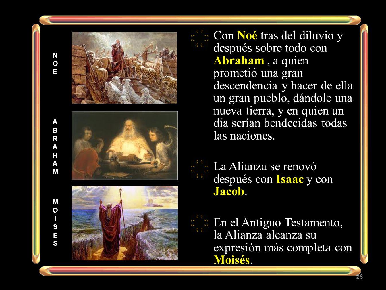 Con Noé tras del diluvio y después sobre todo con Abraham, a quien prometió una gran descendencia y hacer de ella un gran pueblo, dándole una nueva tierra, y en quien un día serían bendecidas todas las naciones.