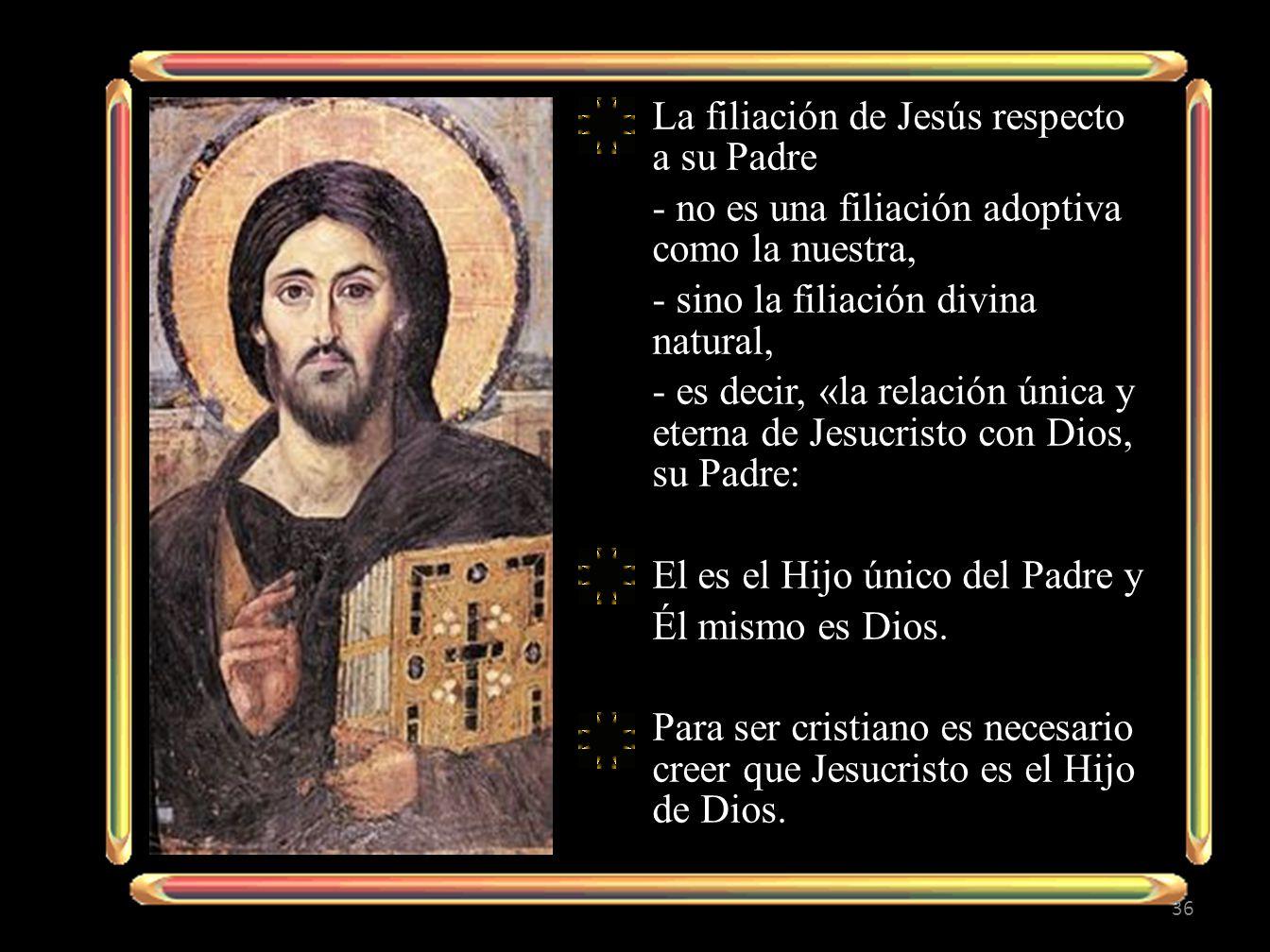 La filiación de Jesús respecto a su Padre - no es una filiación adoptiva como la nuestra, - sino la filiación divina natural, - es decir, «la relación única y eterna de Jesucristo con Dios, su Padre: El es el Hijo único del Padre y Él mismo es Dios.