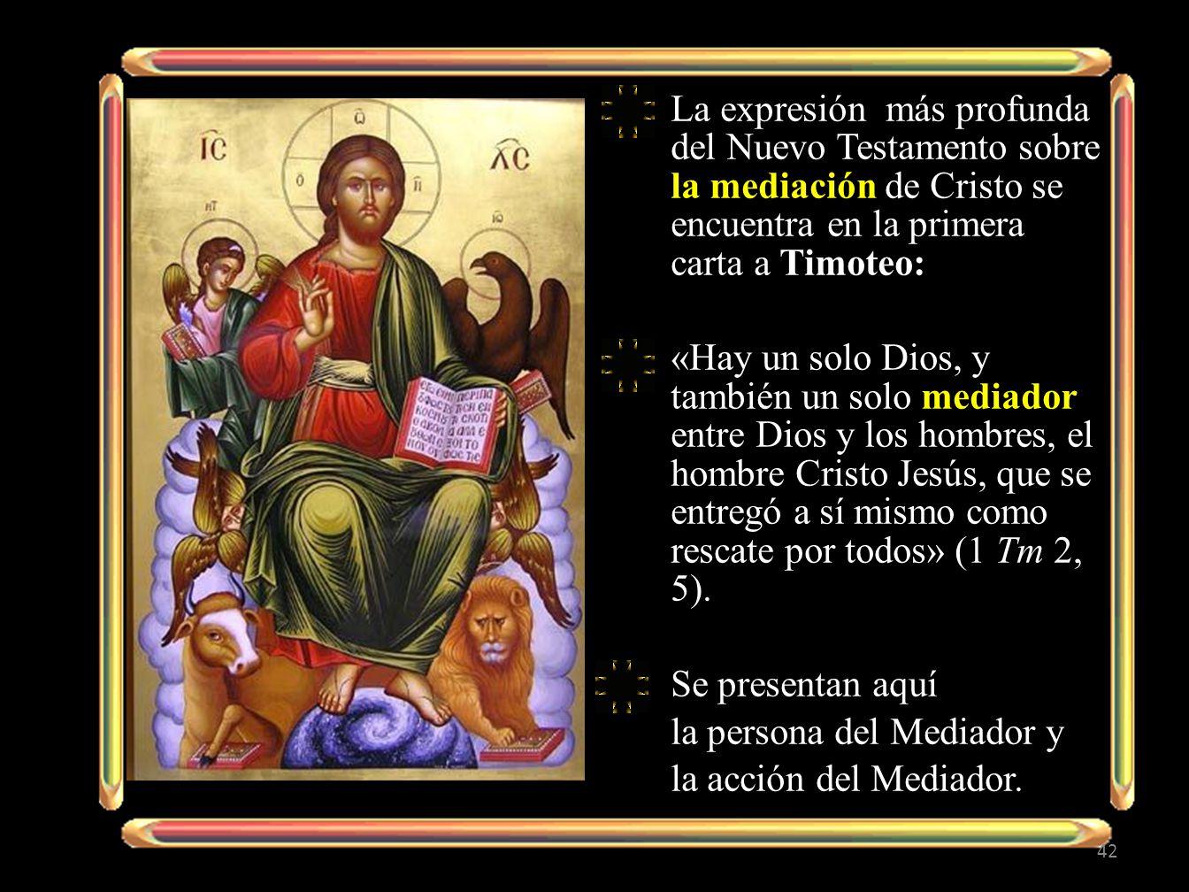 La expresión más profunda del Nuevo Testamento sobre la mediación de Cristo se encuentra en la primera carta a Timoteo: «Hay un solo Dios, y también un solo mediador entre Dios y los hombres, el hombre Cristo Jesús, que se entregó a sí mismo como rescate por todos» (1 Tm 2, 5).