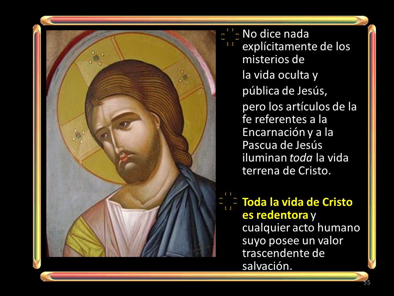 No dice nada explícitamente de los misterios de la vida oculta y pública de Jesús, pero los artículos de la fe referentes a la Encarnación y a la Pascua de Jesús iluminan toda la vida terrena de Cristo.
