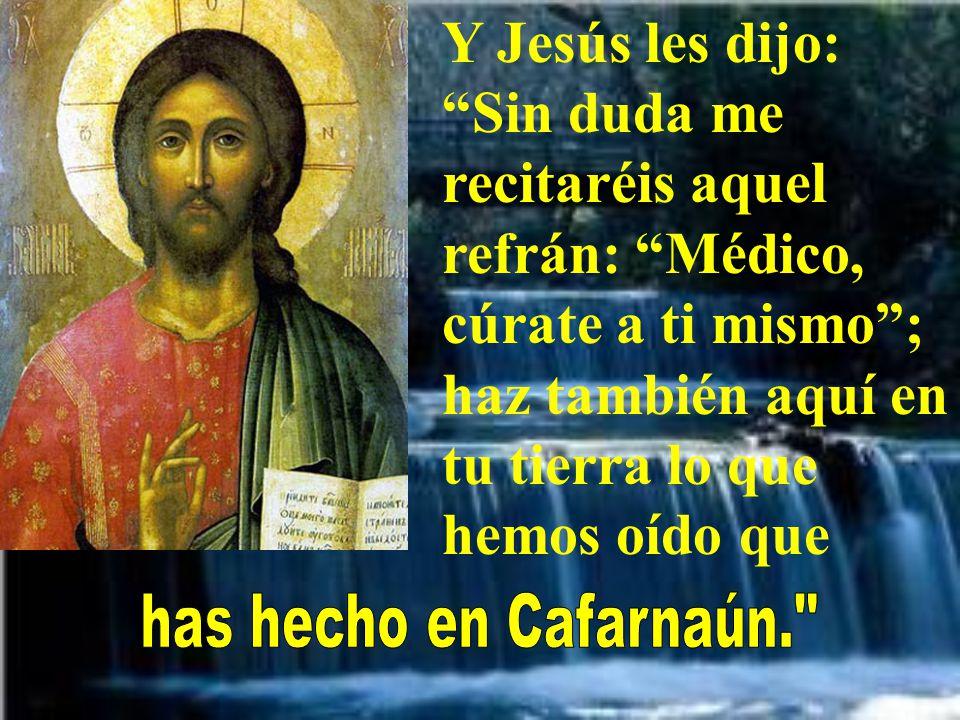 Y Jesús les dijo: Sin duda me recitaréis aquel refrán: Médico, cúrate a ti mismo; haz también aquí en tu tierra lo que hemos oído que
