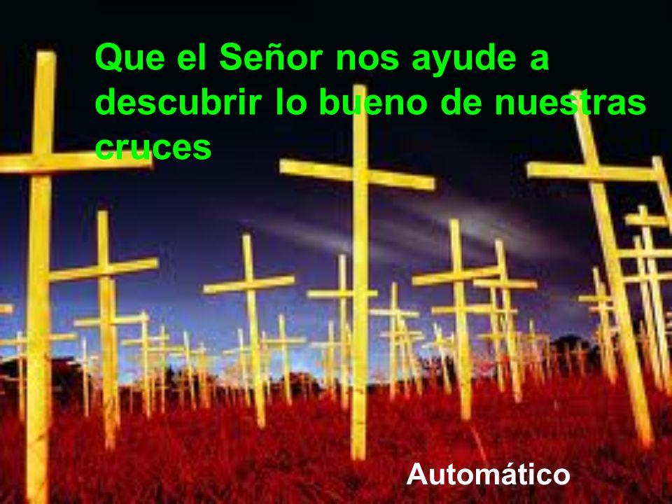 Muchas cruces se nos hacen demasiado pesadas, porque no sabemos los designios de Dios. Él es nuestro Padre y sabe lo que más nos conviene. Pidamos que