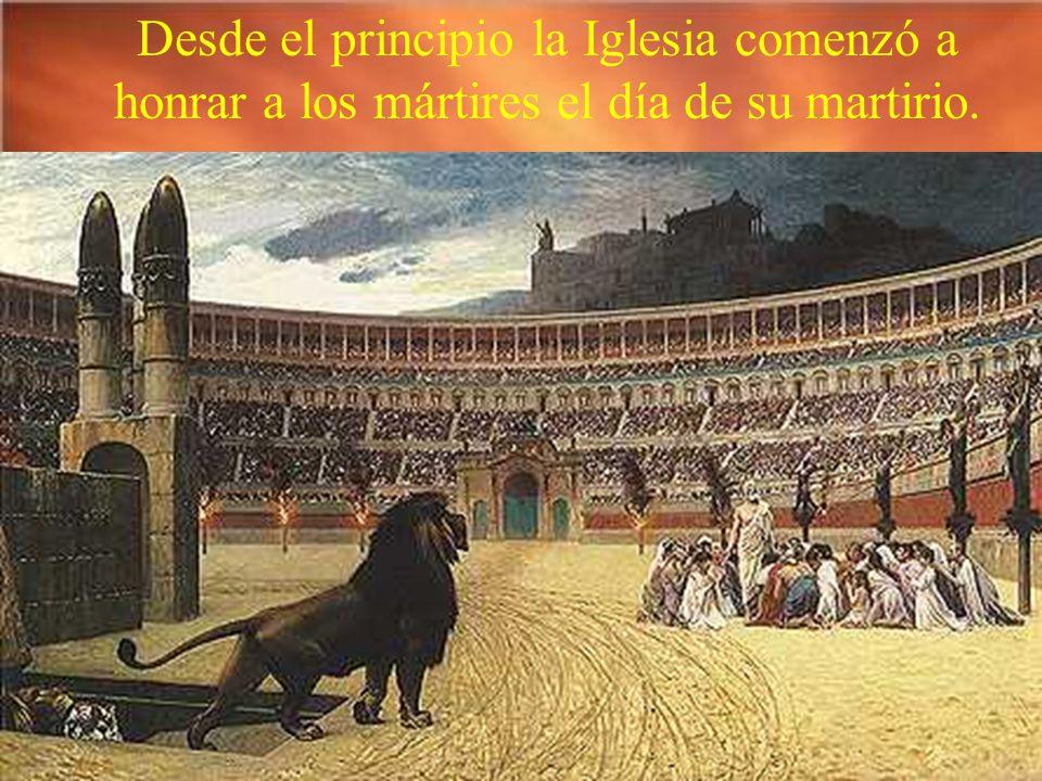 Desde el principio la Iglesia comenzó a honrar a los mártires el día de su martirio.