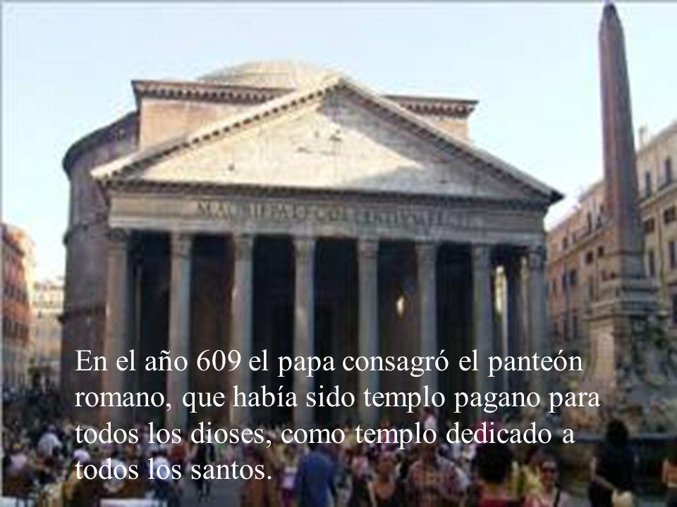 En el año 609 el papa consagró el panteón romano, que había sido templo pagano para todos los dioses, como templo dedicado a todos los santos.