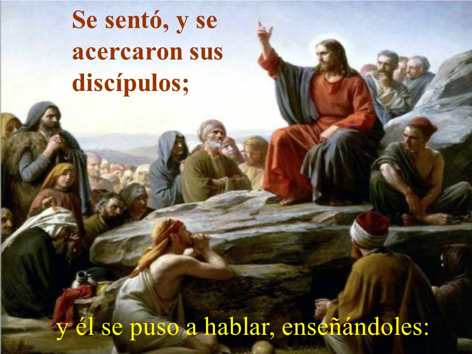 Se sentó, y se acercaron sus discípulos; y él se puso a hablar, enseñándoles: