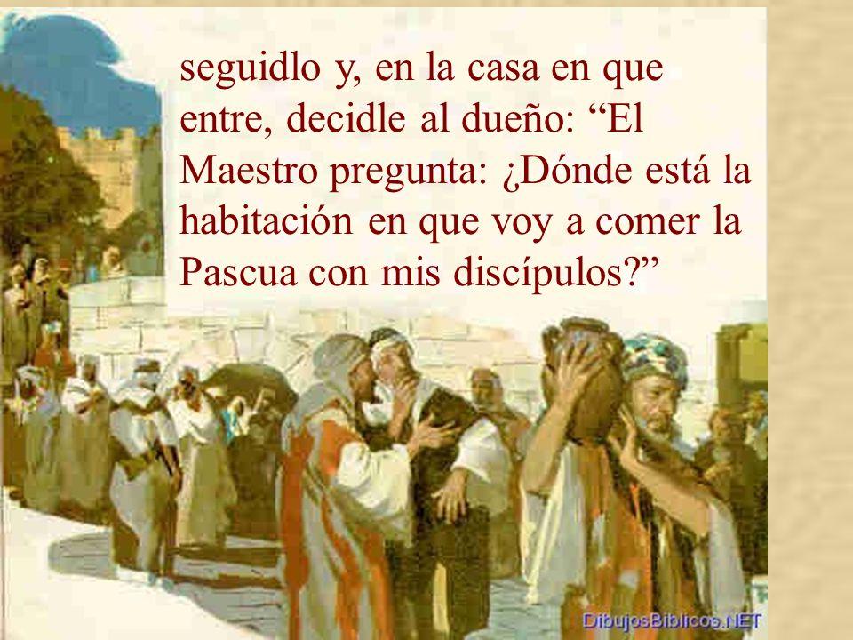 Él envió a dos discípulos, diciéndoles: Id a la ciudad, encontraréis un hombre que lleva un cántaro de agua;