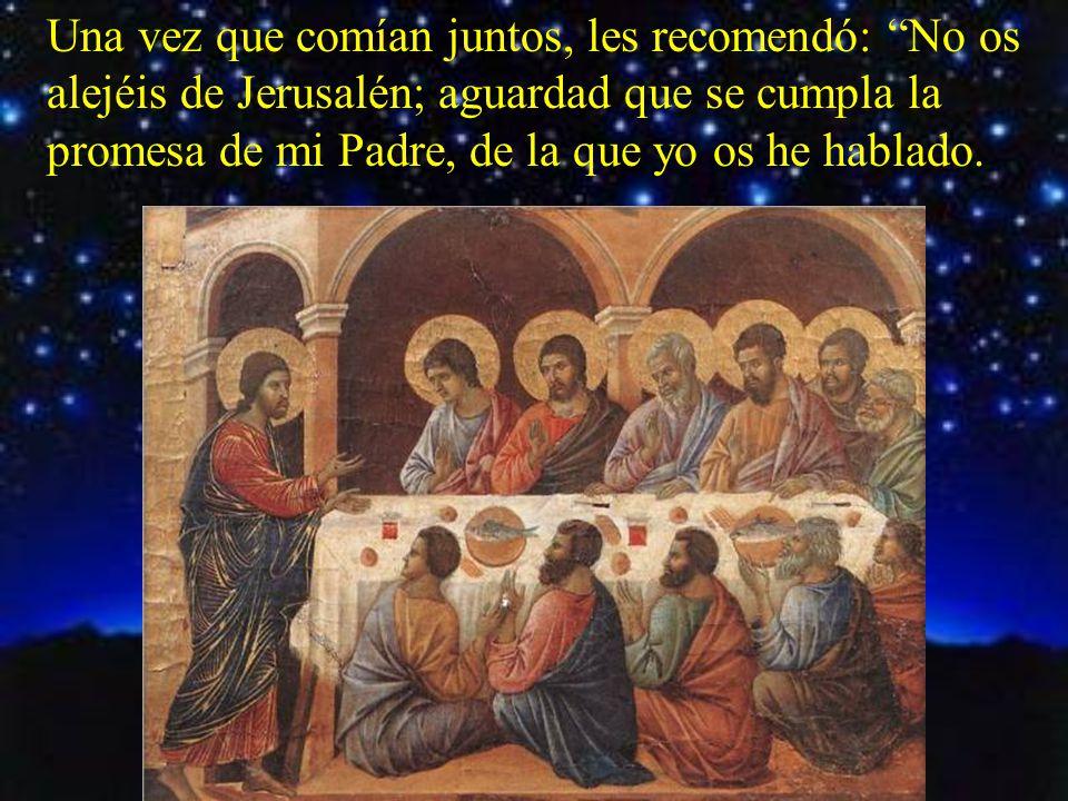 Una vez que comían juntos, les recomendó: No os alejéis de Jerusalén; aguardad que se cumpla la promesa de mi Padre, de la que yo os he hablado.