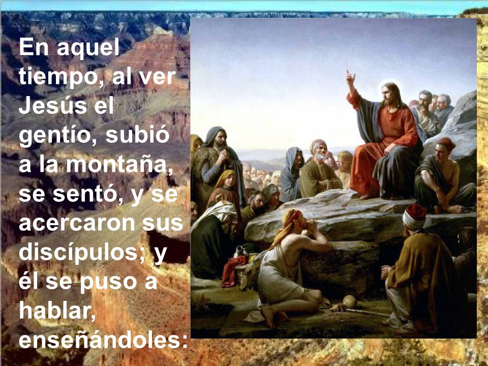 En aquel tiempo, al ver Jesús el gentío, subió a la montaña, se sentó, y se acercaron sus discípulos; y él se puso a hablar, enseñándoles: