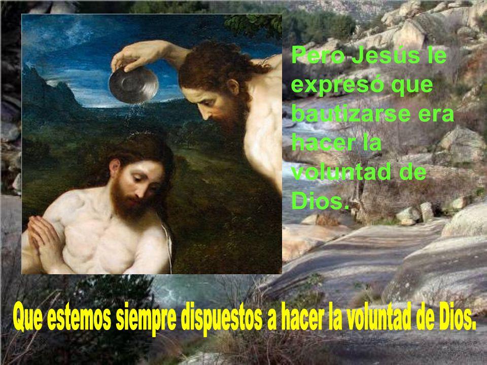 Pero Jesús le expresó que bautizarse era hacer la voluntad de Dios.