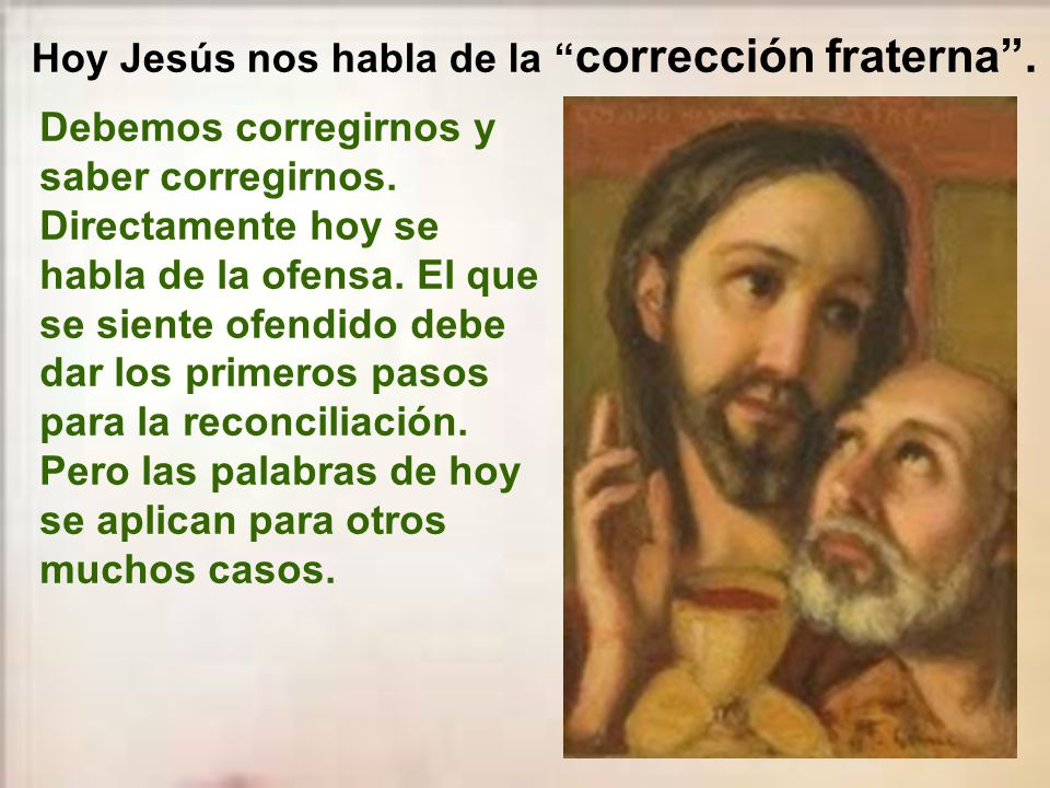 En aquel tiempo, dijo Jesús a sus discípulos: -«Si tu hermano peca, repréndelo a solas entre los dos.