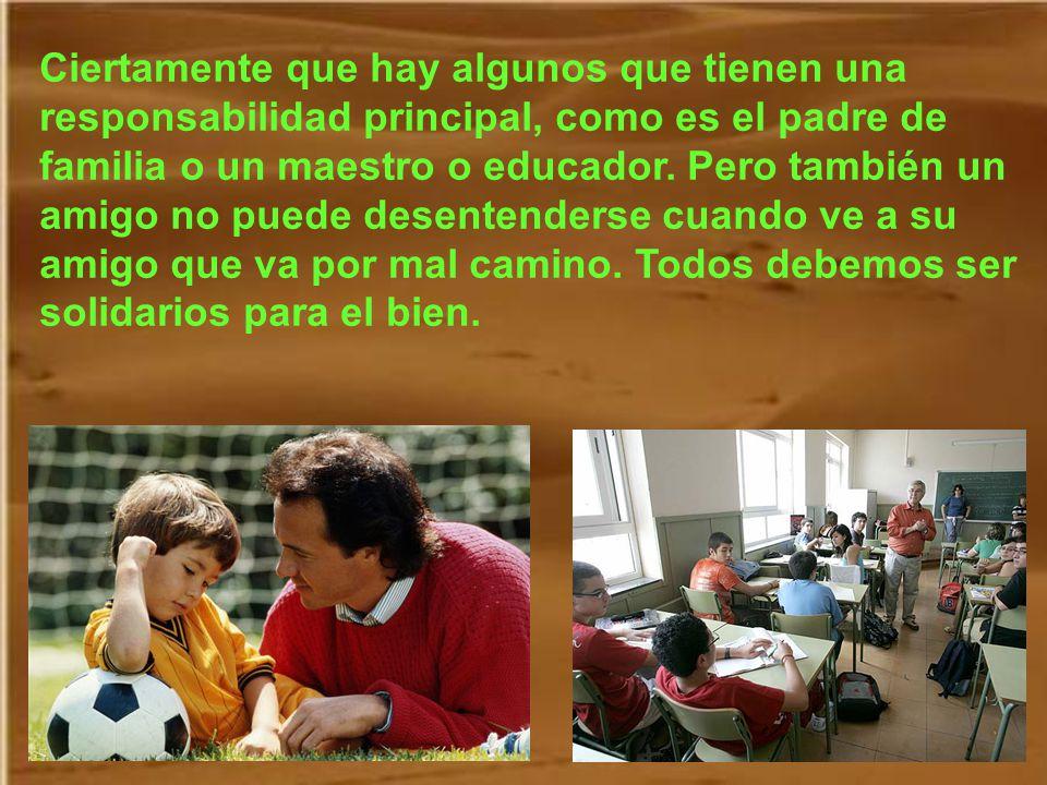 Ciertamente que hay algunos que tienen una responsabilidad principal, como es el padre de familia o un maestro o educador.