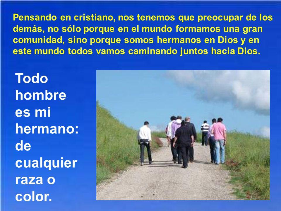 Pensando en cristiano, nos tenemos que preocupar de los demás, no sólo porque en el mundo formamos una gran comunidad, sino porque somos hermanos en Dios y en este mundo todos vamos caminando juntos hacia Dios.