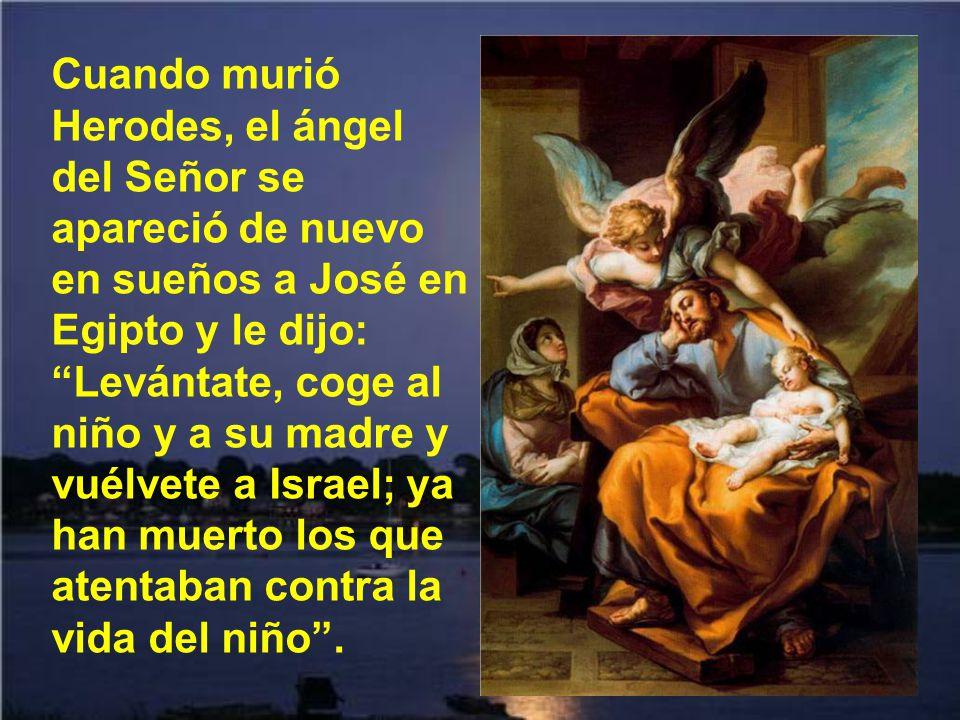 José se levantó, cogió al niño y a su madre, de noche, se fue a Egipto y se quedó hasta la muerte de Herodes. Así se cumplió lo que dijo el Señor por