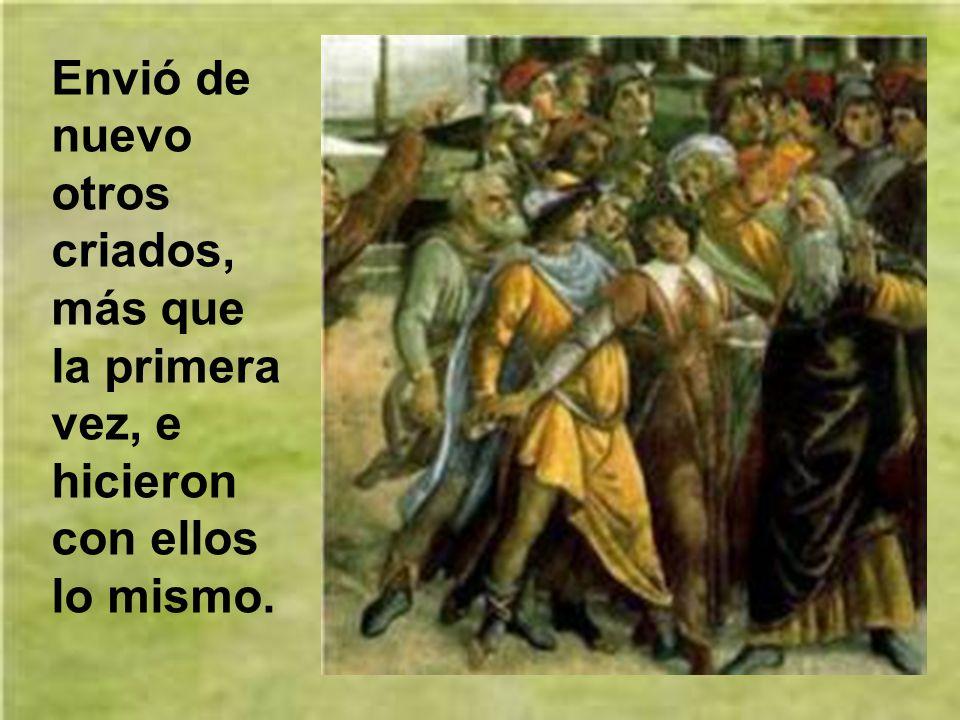 Pero los labradores, agarrando a los criados, apalearon a uno, mataron a otro, y a otro lo apedrearon.