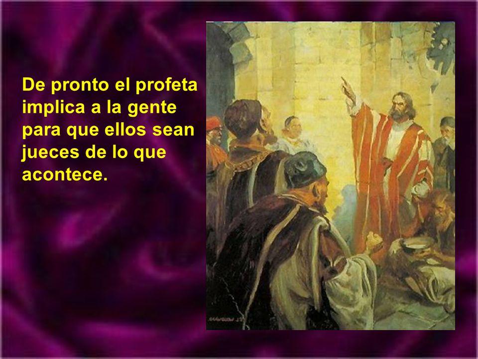 De pronto el profeta implica a la gente para que ellos sean jueces de lo que acontece.