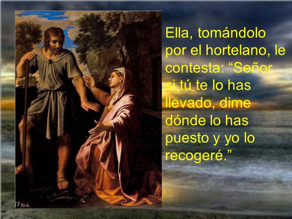 Pero María Magdalena no sabe que es Jesús. Jesús le dice: Mujer, ¿por qué lloras?, ¿a quién buscas?