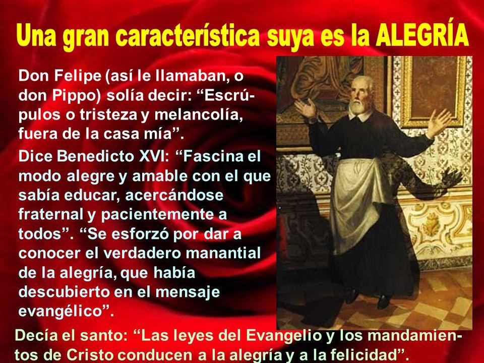 San Felipe Neri es llamado el apóstol de Roma: Reformador paciente, director de almas, y según dice el papa Benedicto XVI: hombre amable y generoso, santo casto y humilde, apóstol activo y contemplativo.