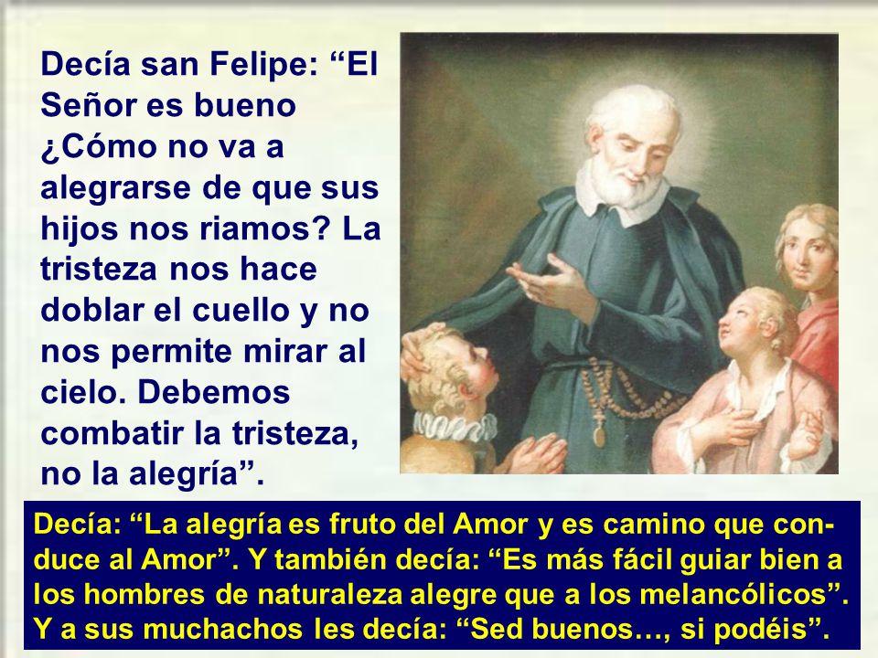 Decía san Felipe: El Señor es bueno ¿Cómo no va a alegrarse de que sus hijos nos riamos.