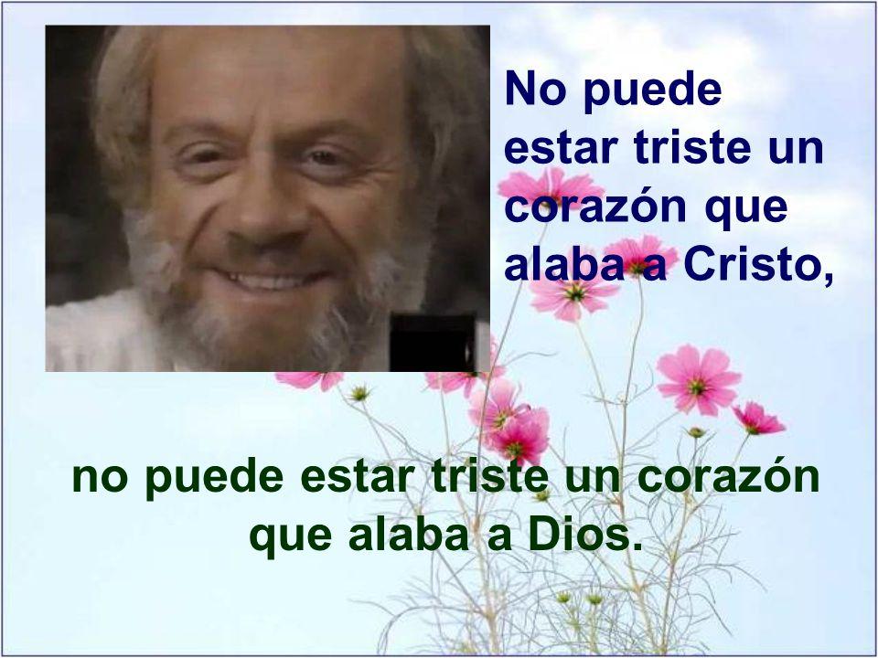No puede estar triste un corazón que alaba a Cristo, no puede estar triste un corazón que alaba a Dios.