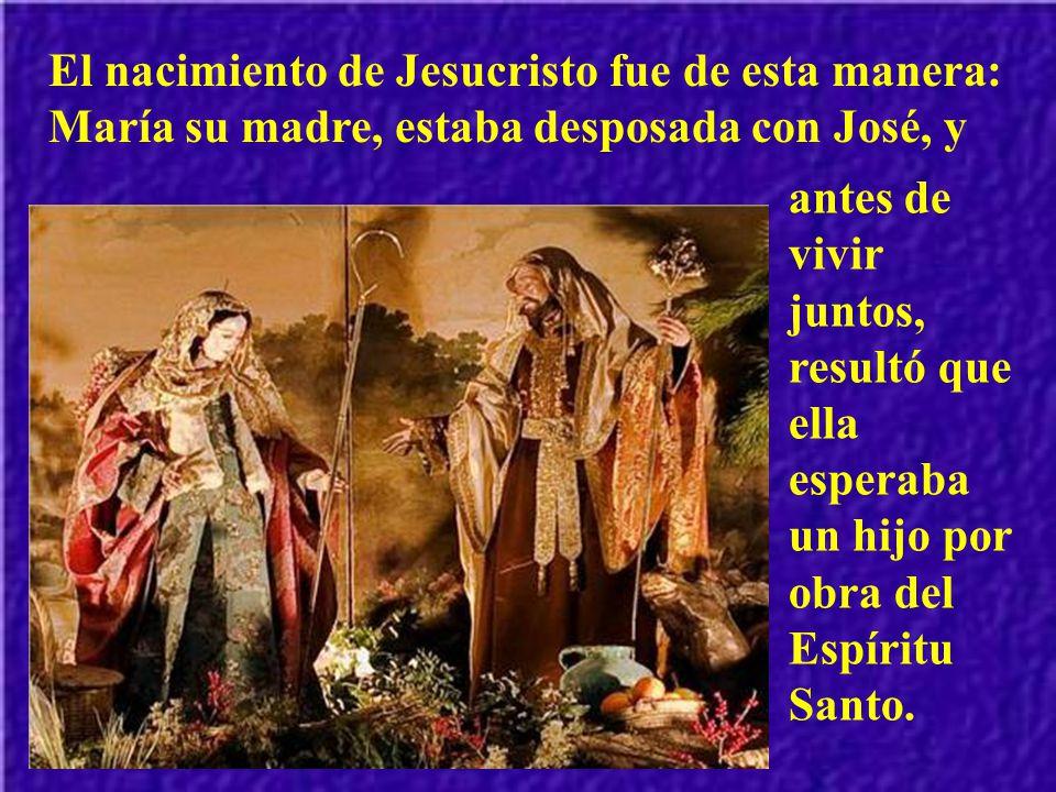 El nacimiento de Jesucristo fue de esta manera: María su madre, estaba desposada con José, y antes de vivir juntos, resultó que ella esperaba un hijo por obra del Espíritu Santo.