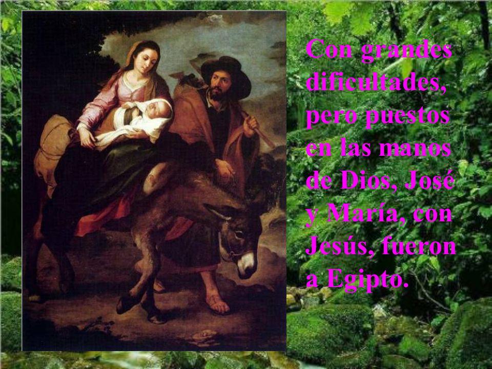 Con grandes dificultades, pero puestos en las manos de Dios, José y María, con Jesús, fueron a Egipto.