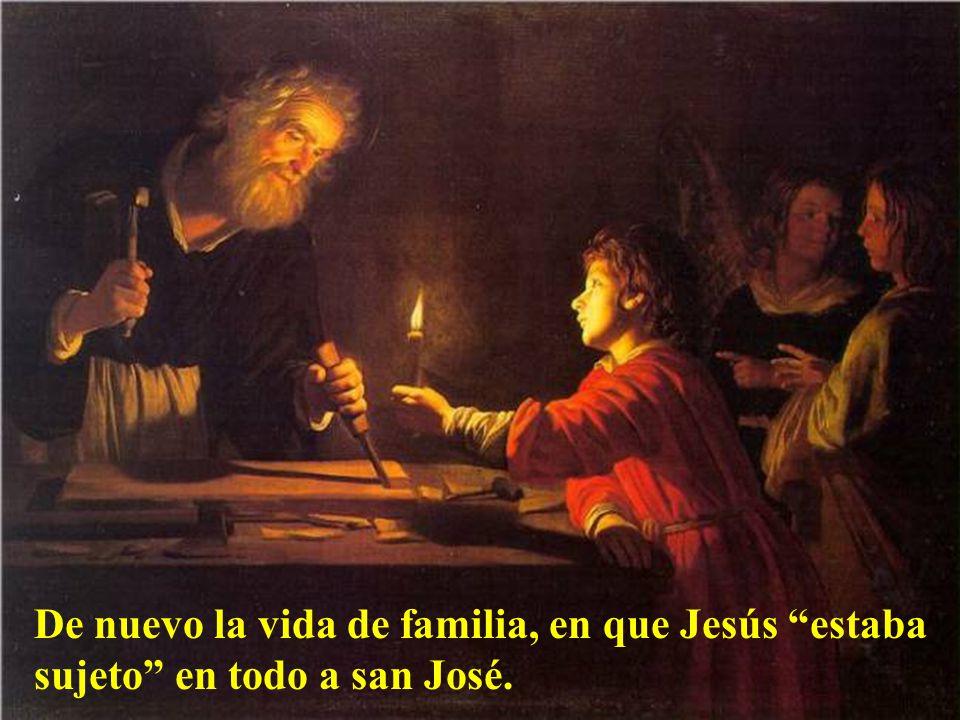 De nuevo la vida de familia, en que Jesús estaba sujeto en todo a san José.