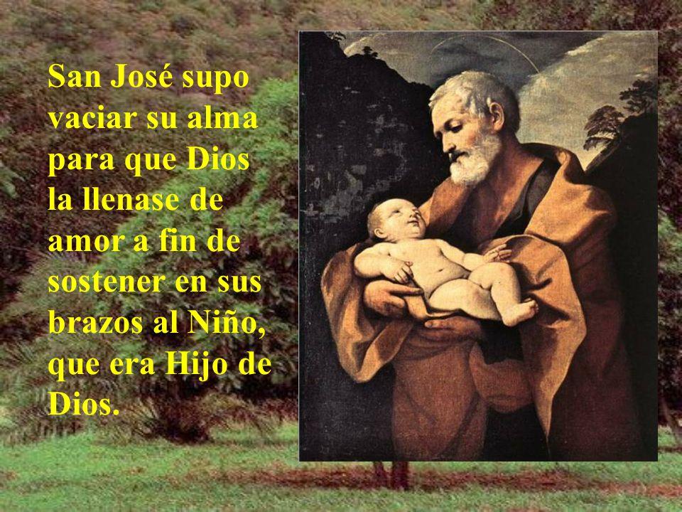 San José supo vaciar su alma para que Dios la llenase de amor a fin de sostener en sus brazos al Niño, que era Hijo de Dios.