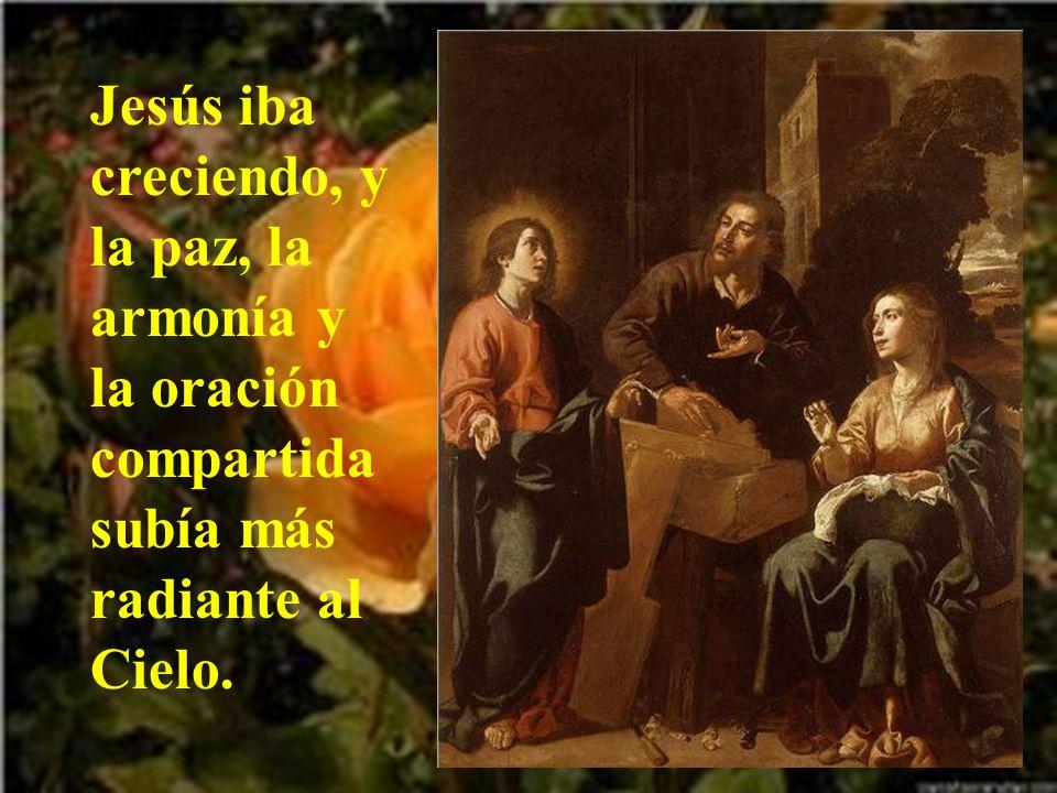Jesús iba creciendo, y la paz, la armonía y la oración compartida subía más radiante al Cielo.