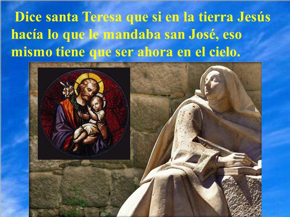 Dice santa Teresa que si en la tierra Jesús hacía lo que le mandaba san José, eso mismo tiene que ser ahora en el cielo.