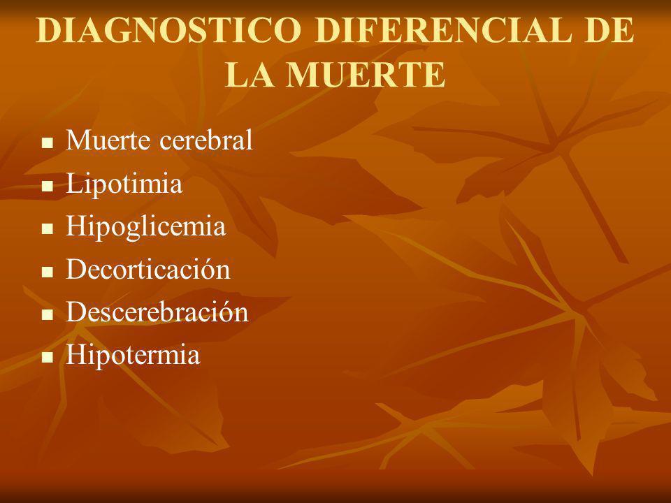 DIAGNOSTICO DIFERENCIAL DE LA MUERTE Muerte cerebral Lipotimia Hipoglicemia Decorticación Descerebración Hipotermia