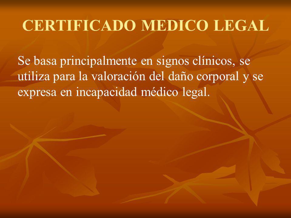 CERTIFICADO MEDICO LEGAL Se basa principalmente en signos clínicos, se utiliza para la valoración del daño corporal y se expresa en incapacidad médico