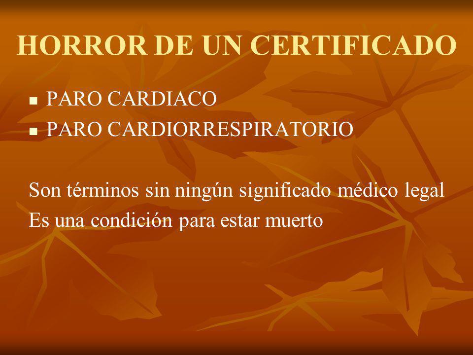 HORROR DE UN CERTIFICADO PARO CARDIACO PARO CARDIORRESPIRATORIO Son términos sin ningún significado médico legal Es una condición para estar muerto