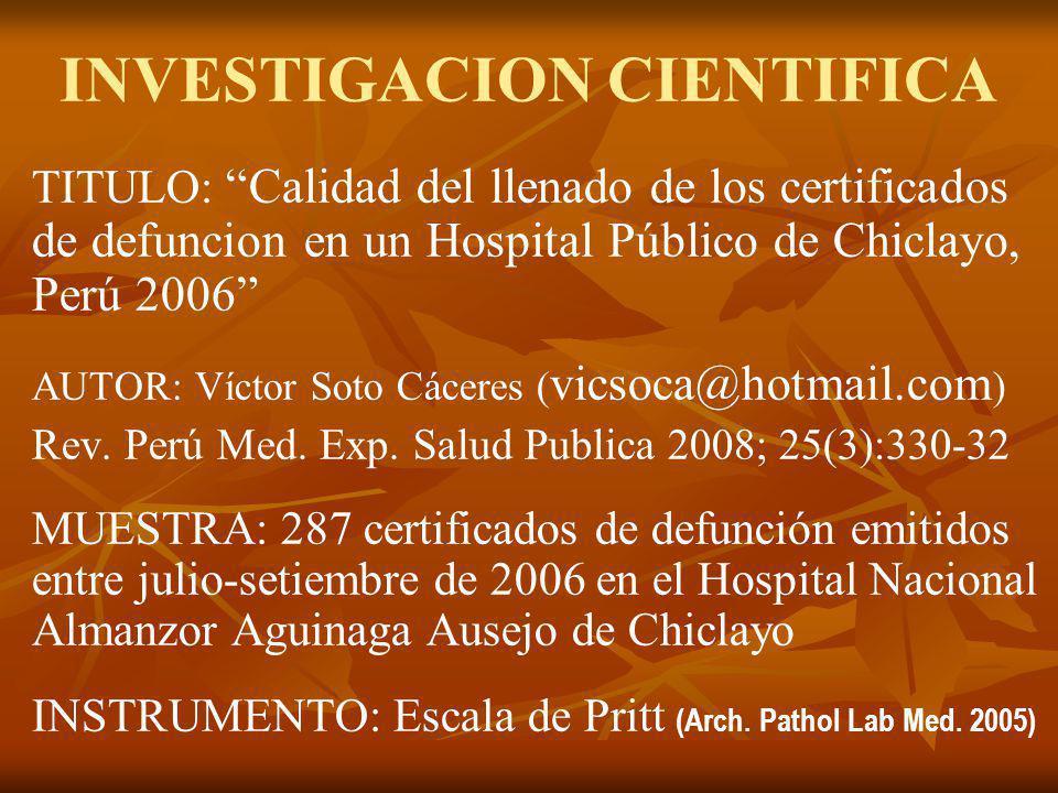 INVESTIGACION CIENTIFICA TITULO: Calidad del llenado de los certificados de defuncion en un Hospital Público de Chiclayo, Perú 2006 AUTOR: Víctor Soto