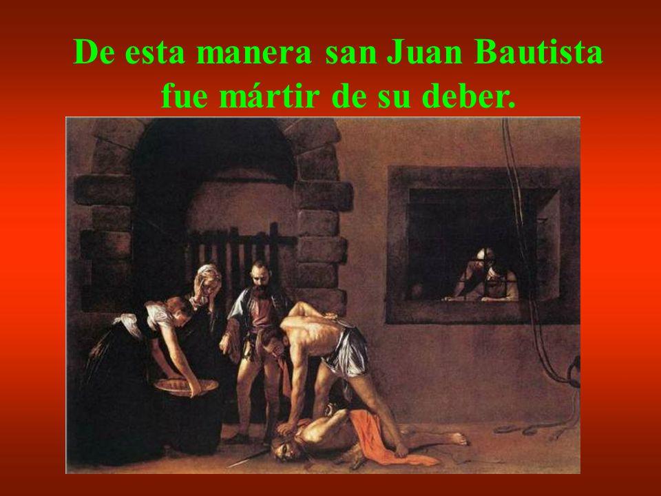 Herodes se disgustó, porque estimaba al Bautista. Pero había hecho un juramento ante tantos invitados y mandó traer la cabeza de Juan.