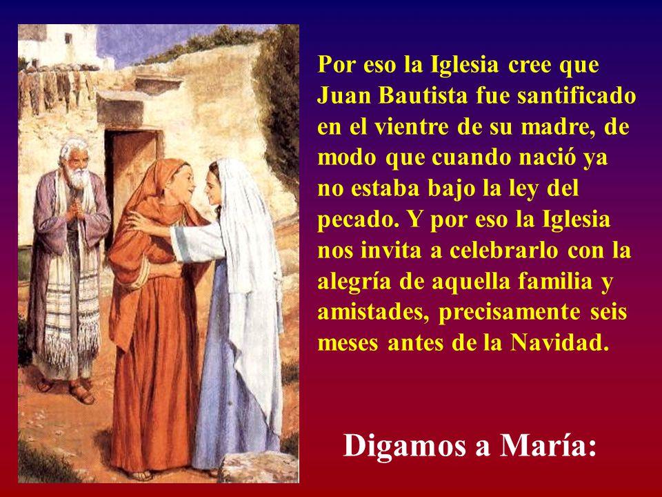 Por eso la Iglesia cree que Juan Bautista fue santificado en el vientre de su madre, de modo que cuando nació ya no estaba bajo la ley del pecado.