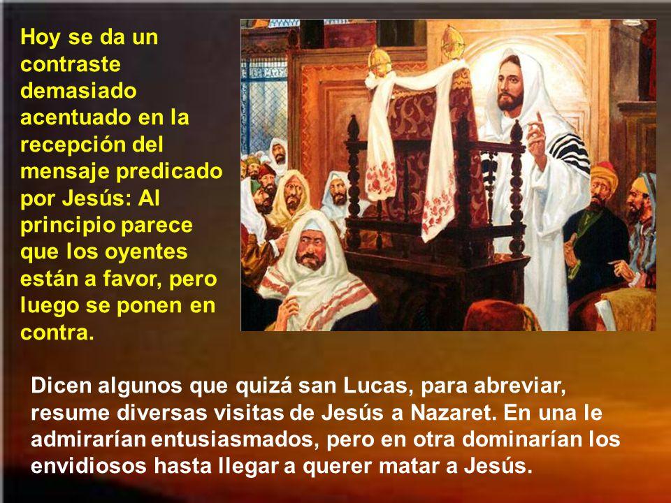 Hoy se da un contraste demasiado acentuado en la recepción del mensaje predicado por Jesús: Al principio parece que los oyentes están a favor, pero luego se ponen en contra.